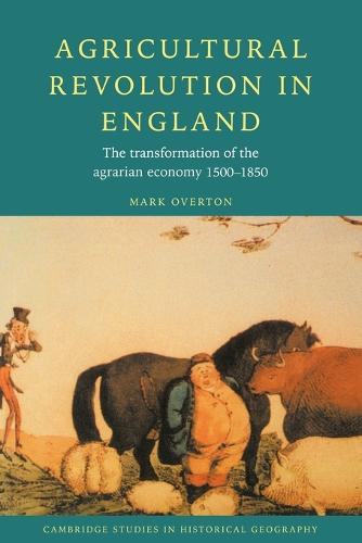 Agricultural Revolution in England: The Transformation of the Agrarian Economy 1500-1850 - Cambridge Studies in Historical Geography 23 (Paperback)