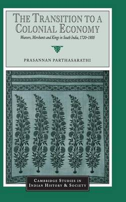 Cambridge Studies in Indian History and Society: The Transition to a Colonial Economy: Weavers, Merchants and Kings in South India, 1720-1800 Series Number 7 (Hardback)