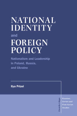 National Identity and Foreign Policy: Nationalism and Leadership in Poland, Russia and Ukraine - Cambridge Russian, Soviet and Post-Soviet Studies 103 (Hardback)