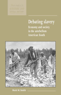 New Studies in Economic and Social History: Debating Slavery: Economy and Society in the Antebellum American South Series Number 36 (Hardback)
