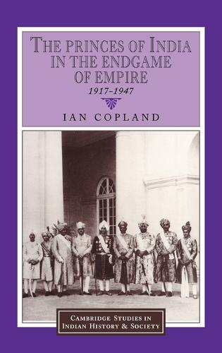 The Princes of India in the Endgame of Empire, 1917-1947 - Cambridge Studies in Indian History and Society 2 (Hardback)