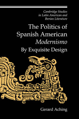 The Politics of Spanish American 'Modernismo': By Exquisite Design - Cambridge Studies in Latin American and Iberian Literature 11 (Hardback)