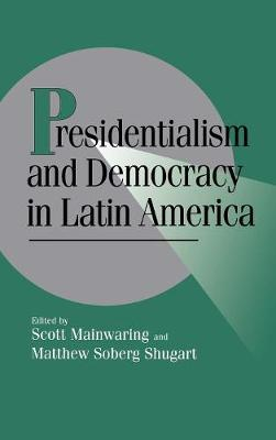Presidentialism and Democracy in Latin America - Cambridge Studies in Comparative Politics (Hardback)