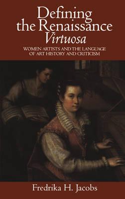Defining the Renaissance 'Virtuosa': Women Artists and the Language of Art History and Criticism (Hardback)