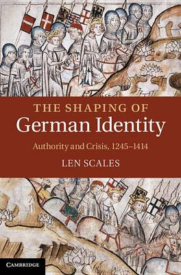 The Shaping of German Identity: Authority and Crisis, 1245-1414 (Hardback)