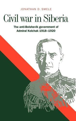 Civil War in Siberia: The Anti-Bolshevik Government of Admiral Kolchak, 1918-1920 (Hardback)