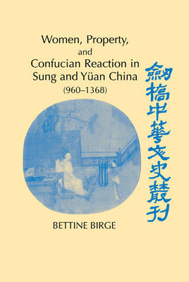 Women, Property, and Confucian Reaction in Sung and Yuan China (960-1368) - Cambridge Studies in Chinese History, Literature and Institutions (Hardback)