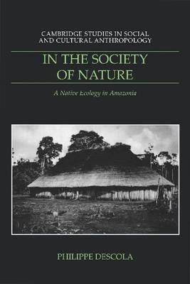 In the Society of Nature: A Native Ecology in Amazonia - Cambridge Studies in Social and Cultural Anthropology (Paperback)