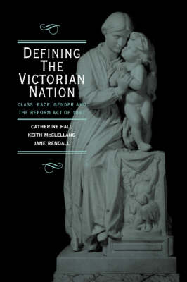Defining the Victorian Nation: Class, Race, Gender and the British Reform Act of 1867 (Paperback)