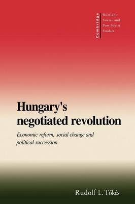 Cambridge Russian, Soviet and Post-Soviet Studies: Hungary's Negotiated Revolution: Economic Reform, Social Change and Political Succession Series Number 101 (Paperback)