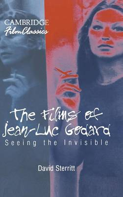 The Films of Jean-Luc Godard: Seeing the Invisible - Cambridge Film Classics (Hardback)
