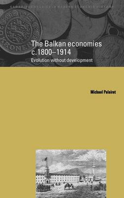 The Balkan Economies c.1800-1914: Evolution without Development - Cambridge Studies in Modern Economic History 6 (Hardback)