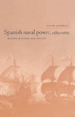 Spanish Naval Power, 1589-1665: Reconstruction and Defeat - Cambridge Studies in Early Modern History (Hardback)