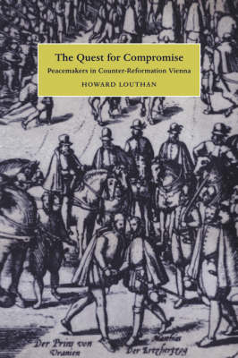 The Quest for Compromise: Peacemakers in Counter-Reformation Vienna - Cambridge Studies in Early Modern History (Hardback)