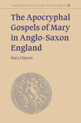 Cambridge Studies in Anglo-Saxon England: The Apocryphal Gospels of Mary in Anglo-Saxon England Series Number 26 (Hardback)