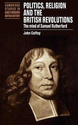 Politics, Religion and the British Revolutions: The Mind of Samuel Rutherford - Cambridge Studies in Early Modern British History (Hardback)