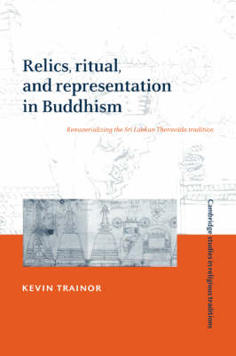 Relics, Ritual, and Representation in Buddhism: Rematerializing the Sri Lankan Theravada Tradition - Cambridge Studies in Religious Traditions 10 (Hardback)