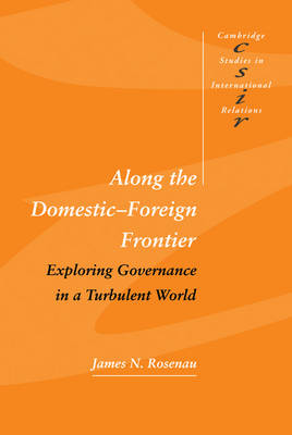 Along the Domestic-Foreign Frontier: Exploring Governance in a Turbulent World - Cambridge Studies in International Relations 53 (Hardback)