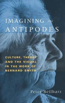 Imagining the Antipodes: Culture, Theory and the Visual in the Work of Bernard Smith (Hardback)