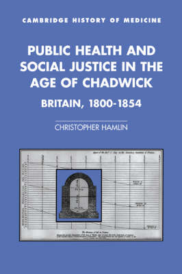 Public Health and Social Justice in the Age of Chadwick: Britain, 1800-1854 - Cambridge Studies in the History of Medicine (Hardback)