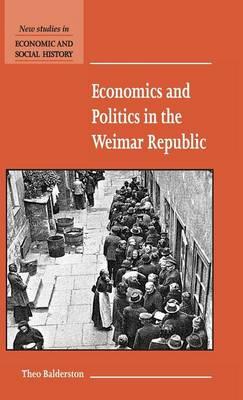 Economics and Politics in the Weimar Republic - New Studies in Economic and Social History 45 (Hardback)