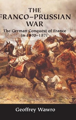 The Franco-Prussian War: The German Conquest of France in 1870-1871 (Hardback)