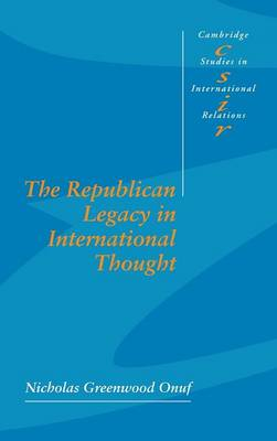 Cambridge Studies in International Relations: The Republican Legacy in International Thought Series Number 59 (Hardback)