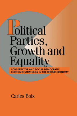 Cambridge Studies in Comparative Politics: Political Parties, Growth and Equality: Conservative and Social Democratic Economic Strategies in the World Economy (Hardback)