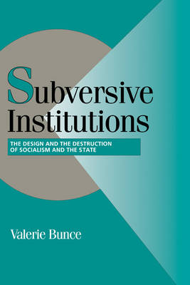Cambridge Studies in Comparative Politics: Subversive Institutions: The Design and the Destruction of Socialism and the State (Hardback)