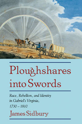 Ploughshares into Swords: Race, Rebellion, and Identity in Gabriel's Virginia, 1730-1810 (Hardback)