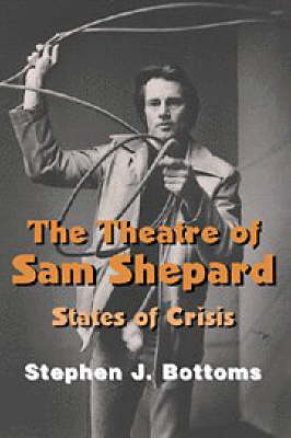 The Theatre of Sam Shepard: States of Crisis - Cambridge Studies in American Theatre and Drama 9 (Paperback)