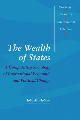 Cambridge Studies in International Relations: The Wealth of States: A Comparative Sociology of International Economic and Political Change Series Number 52 (Paperback)