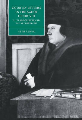 Courtly Letters in the Age of Henry VIII: Literary Culture and the Arts of Deceit - Cambridge Studies in Renaissance Literature and Culture (Hardback)