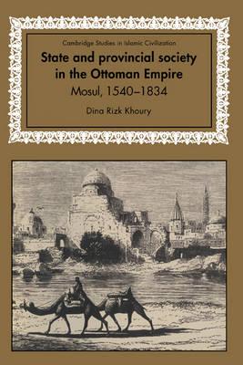 State and Provincial Society in the Ottoman Empire: Mosul, 1540-1834 - Cambridge Studies in Islamic Civilization (Hardback)