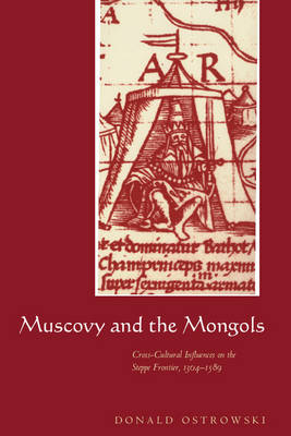 Muscovy and the Mongols: Cross-Cultural Influences on the Steppe Frontier, 1304-1589 (Hardback)