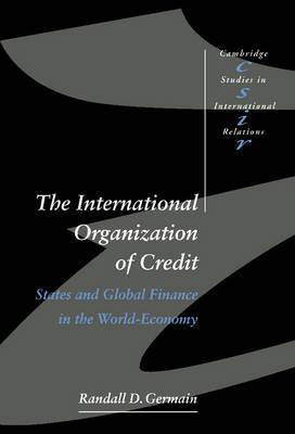 The International Organization of Credit: States and Global Finance in the World-Economy - Cambridge Studies in International Relations 57 (Hardback)
