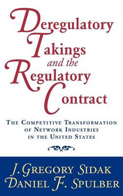 Deregulatory Takings and the Regulatory Contract: The Competitive Transformation of Network Industries in the United States (Hardback)