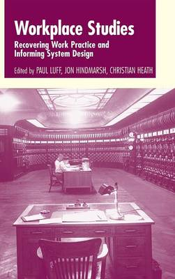 Workplace Studies: Recovering Work Practice and Informing System Design (Hardback)