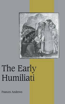 The Early Humiliati - Cambridge Studies in Medieval Life and Thought: Fourth Series 43 (Hardback)