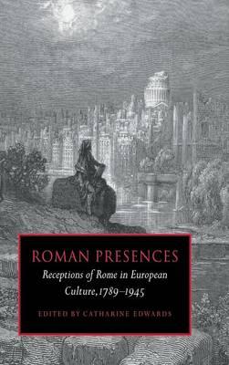 Roman Presences: Receptions of Rome in European Culture, 1789-1945 (Hardback)
