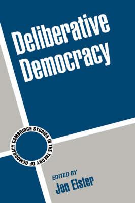 Deliberative Democracy - Cambridge Studies in the Theory of Democracy 1 (Hardback)