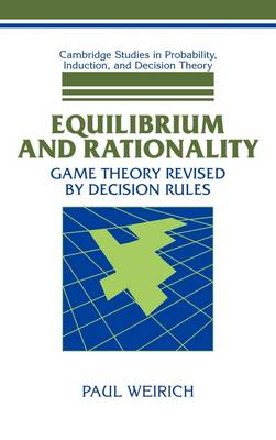 Cambridge Studies in Probability, Induction and Decision Theory: Equilibrium and Rationality: Game Theory Revised by Decision Rules (Hardback)