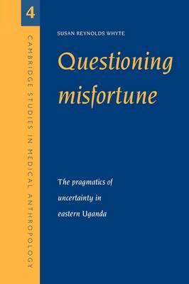 Questioning Misfortune: The Pragmatics of Uncertainty in Eastern Uganda - Cambridge Studies in Medical Anthropology 4 (Paperback)