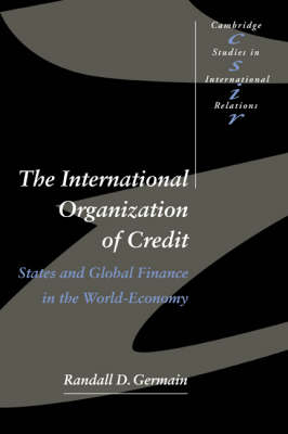 Cambridge Studies in International Relations: The International Organization of Credit: States and Global Finance in the World-Economy Series Number 57 (Paperback)