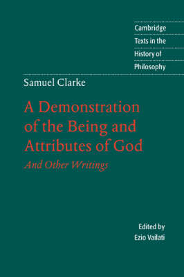 Samuel Clarke: A Demonstration of the Being and Attributes of God: And Other Writings - Cambridge Texts in the History of Philosophy (Paperback)