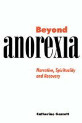 Beyond Anorexia: Narrative, Spirituality and Recovery (Hardback)