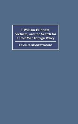 J. William Fulbright, Vietnam, and the Search for a Cold War Foreign Policy (Hardback)