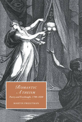 Romantic Atheism: Poetry and Freethought, 1780-1830 - Cambridge Studies in Romanticism 37 (Hardback)