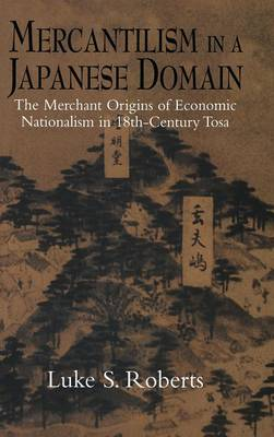 Mercantilism in a Japanese Domain: The Merchant Origins of Economic Nationalism in 18th-Century Tosa (Hardback)