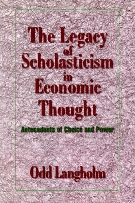 The Legacy of Scholasticism in Economic Thought: Antecedents of Choice and Power - Historical Perspectives on Modern Economics (Hardback)